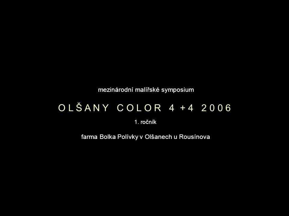 farma Bolka Polívky v Olšanech u Rousínova mezinárodní malířské symposium O L Š A N Y C O L O R 4 + 4 2 0 0 6 1.
