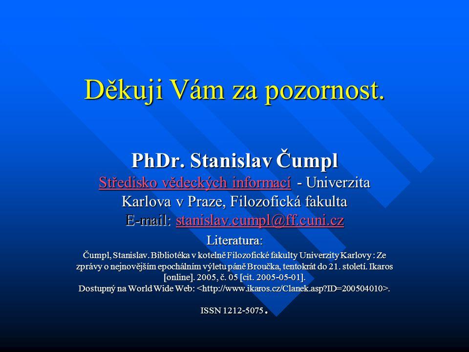 Děkuji Vám za pozornost. PhDr. Stanislav Čumpl Středisko vědeckých informací - Univerzita Karlova v Praze, Filozofická fakulta E-mail: stanislav.cumpl