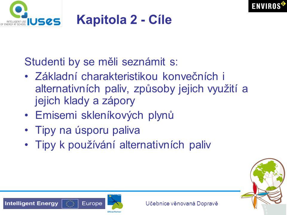 Učebnice věnovaná Dopravě Kapitola 2 - Cíle Studenti by se měli seznámit s: Základní charakteristikou konvečních i alternativních paliv, způsoby jejich využití a jejich klady a zápory Emisemi skleníkových plynů Tipy na úsporu paliva Tipy k používání alternativních paliv