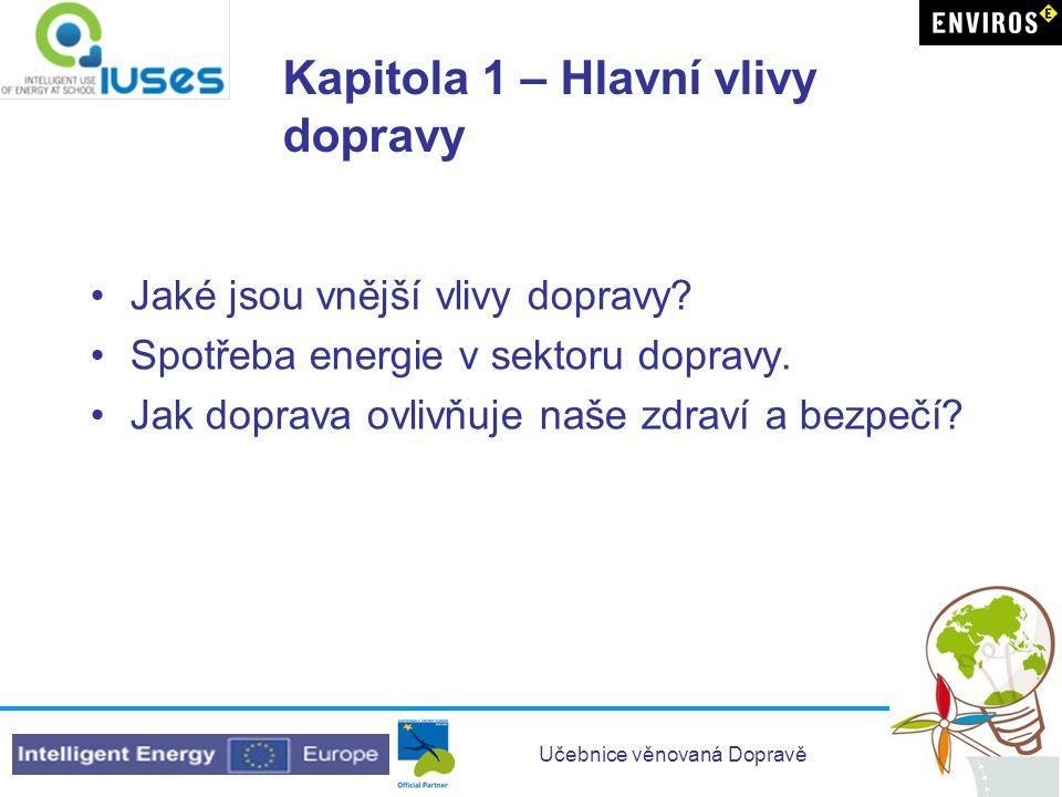 Učebnice věnovaná Dopravě Kapitola 1 – Cíle Studenti by měli: Získat povědomí o vlivu dopravy na životní prostředí (zdraví, hluk, znečištění, spotřeba energie, prostorové nároky atd.) Získat zkušenosti v odhadu množství energie, které je potřebné pro různé věci v každodenním životě Porozumět údajům o energetické spotřebě různých spotřebitelů