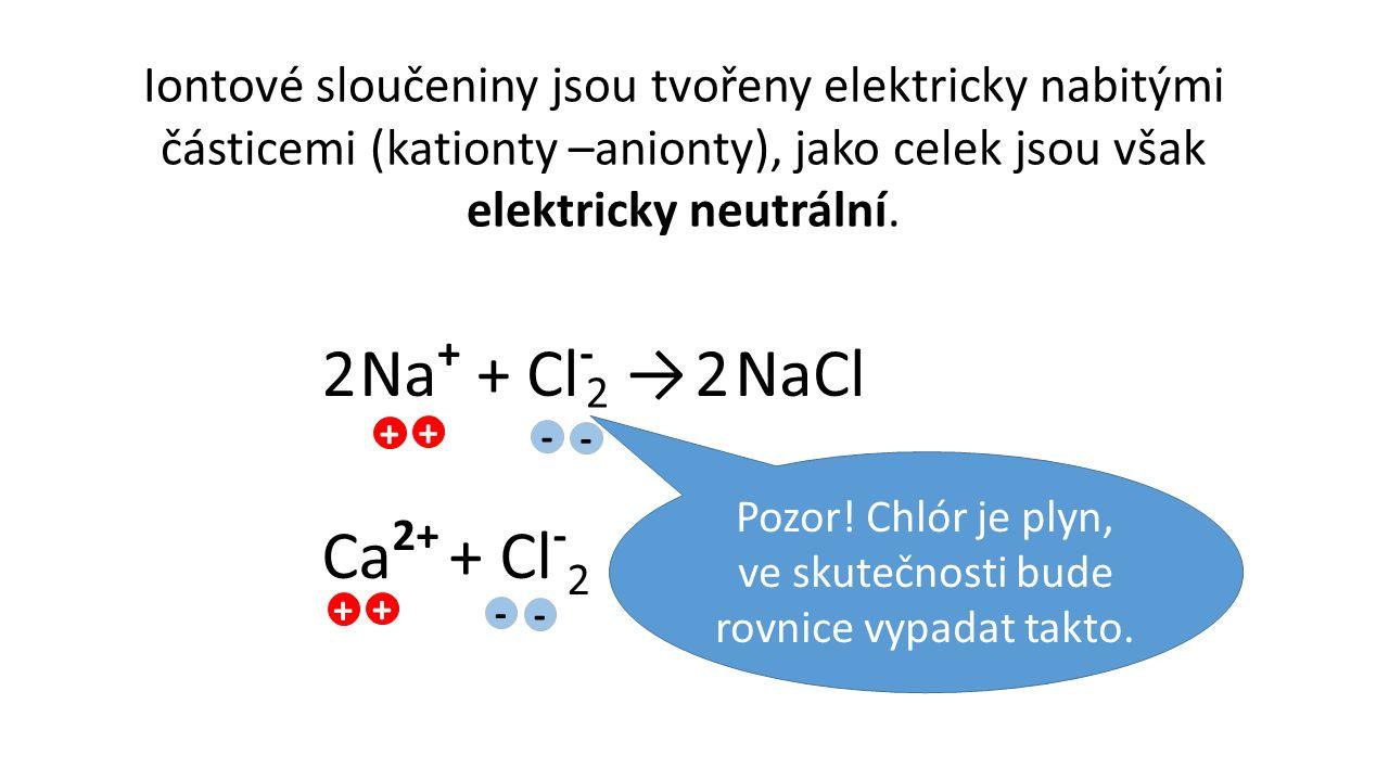 Iontové sloučeniny jsou tvořeny elektricky nabitými částicemi (kationty –anionty), jako celek jsou však elektricky neutrální. Na + + Cl - → NaCl Ca 2+