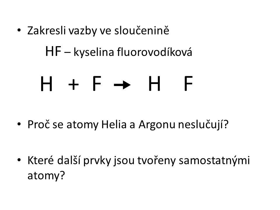 Zakresli vazby ve sloučenině HF – kyselina fluorovodíková Proč se atomy Helia a Argonu neslučují? Které další prvky jsou tvořeny samostatnými atomy? H