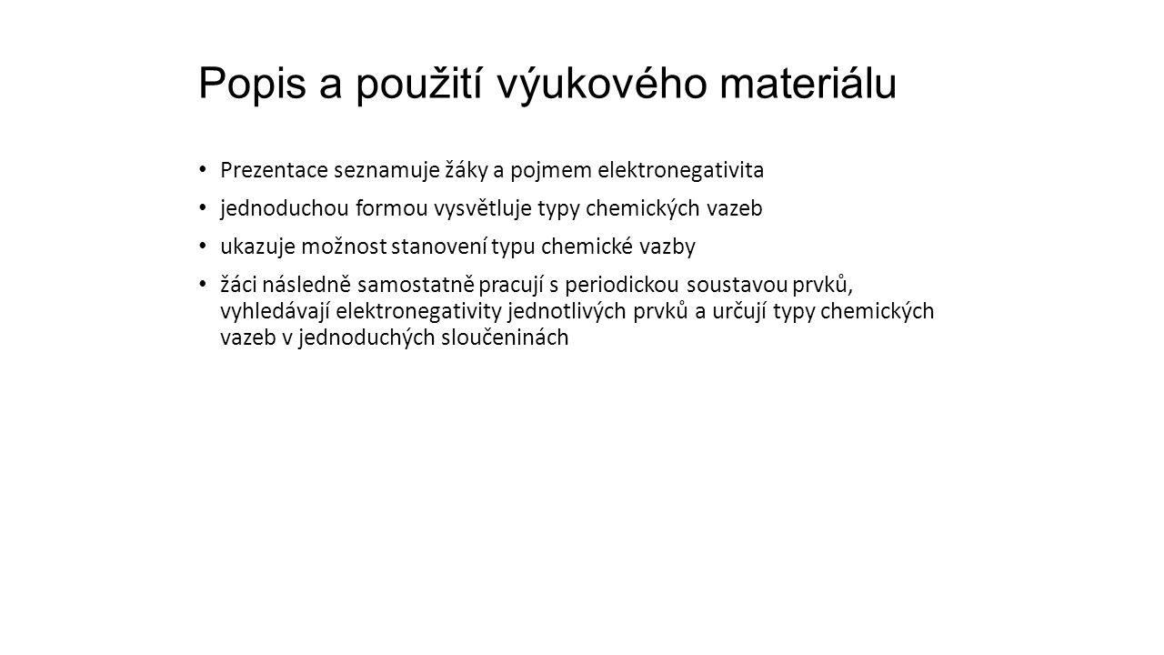 Popis a použití výukového materiálu Prezentace seznamuje žáky a pojmem elektronegativita jednoduchou formou vysvětluje typy chemických vazeb ukazuje možnost stanovení typu chemické vazby žáci následně samostatně pracují s periodickou soustavou prvků, vyhledávají elektronegativity jednotlivých prvků a určují typy chemických vazeb v jednoduchých sloučeninách