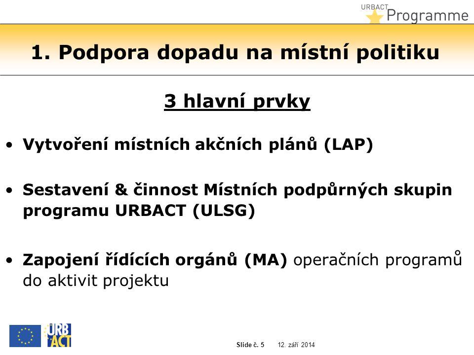 12. září 2014 Slide č. 5 1. Podpora dopadu na místní politiku 3 hlavní prvky Vytvoření místních akčních plánů (LAP) Sestavení & činnost Místních podpů