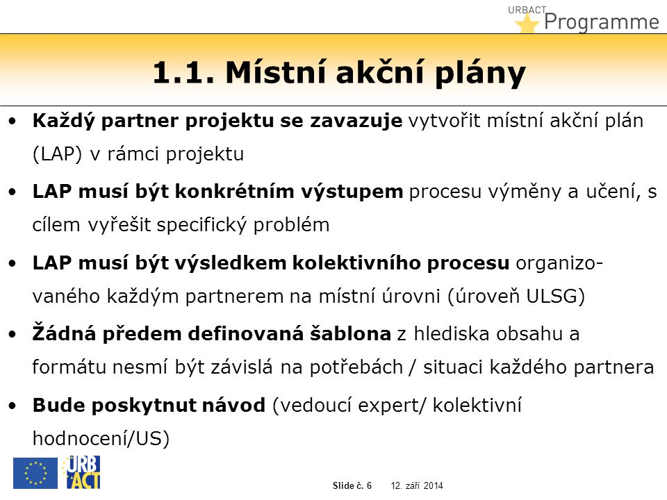 12. září 2014 Slide č. 6 1.1. Místní akční plány Každý partner projektu se zavazuje vytvořit místní akční plán (LAP) v rámci projektu LAP musí být kon
