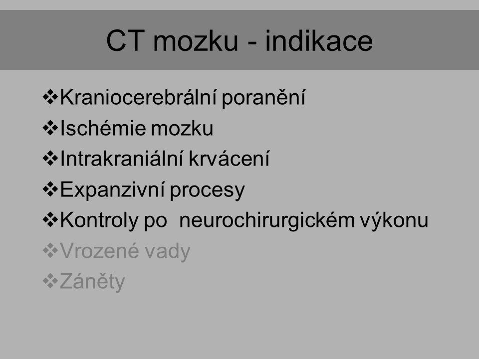 CT mozku - indikace  Kraniocerebrální poranění  Ischémie mozku  Intrakraniální krvácení  Expanzivní procesy  Kontroly po neurochirurgickém výkonu  Vrozené vady  Záněty