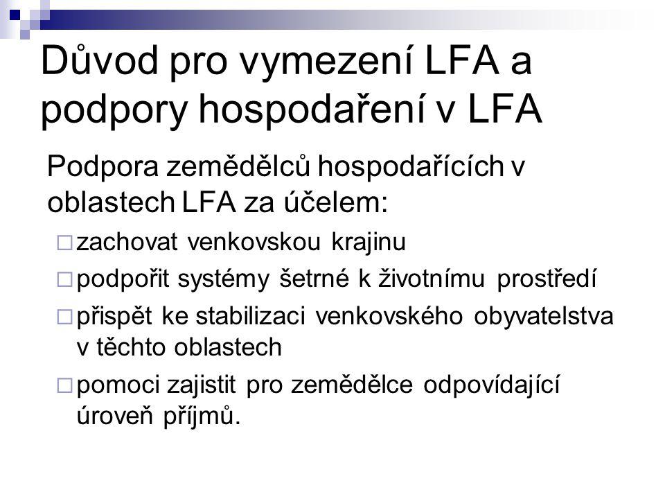 Důvod pro vymezení LFA a podpory hospodaření v LFA Podpora zemědělců hospodařících v oblastech LFA za účelem:  zachovat venkovskou krajinu  podpořit systémy šetrné k životnímu prostředí  přispět ke stabilizaci venkovského obyvatelstva v těchto oblastech  pomoci zajistit pro zemědělce odpovídající úroveň příjmů.