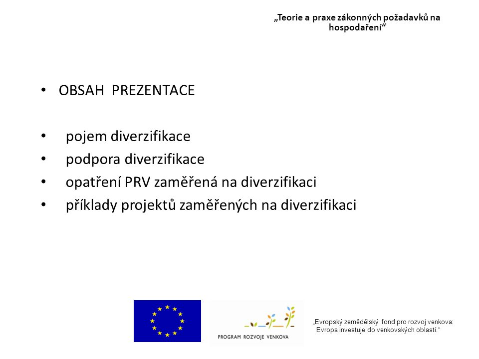 """""""Evropský zemědělský fond pro rozvoj venkova: Evropa investuje do venkovských oblastí. OBSAH PREZENTACE pojem diverzifikace podpora diverzifikace opatření PRV zaměřená na diverzifikaci příklady projektů zaměřených na diverzifikaci """"Teorie a praxe zákonných požadavků na hospodaření"""