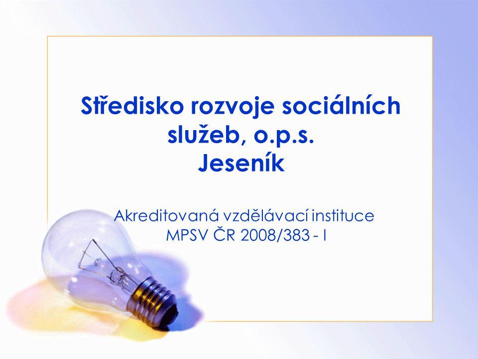 Středisko rozvoje sociálních služeb, o.p.s. Jeseník Akreditovaná vzdělávací instituce MPSV ČR 2008/383 - I