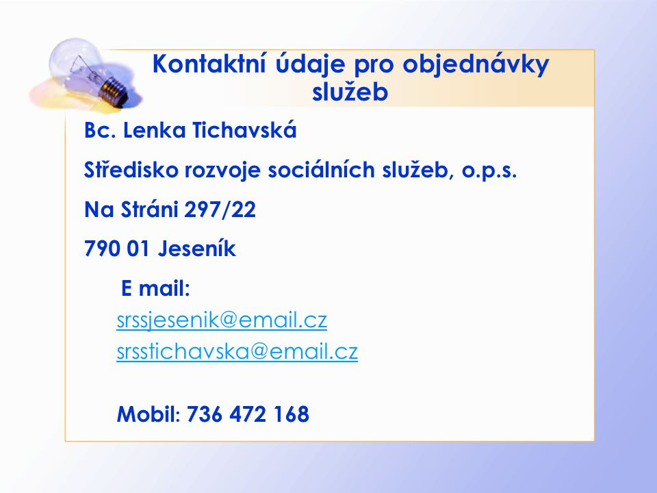 Kontaktní údaje pro objednávky služeb Bc. Lenka Tichavská Středisko rozvoje sociálních služeb, o.p.s. Na Stráni 297/22 790 01 Jeseník E mail: srssjese