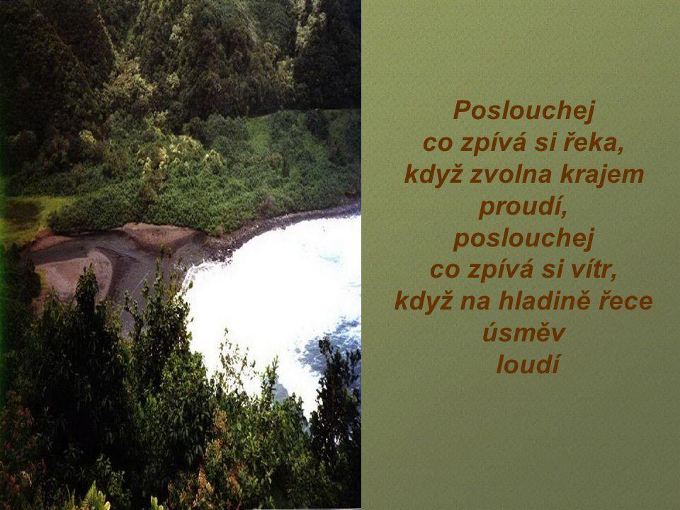 Poslouchej co zpívá si řeka, když zvolna krajem proudí, poslouchej co zpívá si vítr, když na hladině řece úsměv loudí