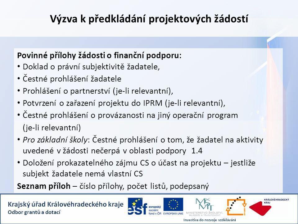 Výzva k předkládání projektových žádostí Povinné přílohy žádosti o finanční podporu: Doklad o právní subjektivitě žadatele, Čestné prohlášení žadatele Prohlášení o partnerství (je-li relevantní), Potvrzení o zařazení projektu do IPRM (je-li relevantní), Čestné prohlášení o provázanosti na jiný operační program (je-li relevantní) Pro základní školy: Čestné prohlášení o tom, že žadatel na aktivity uvedené v žádosti nečerpá v oblasti podpory 1.4 Doložení prokazatelného zájmu CS o účast na projektu – jestliže subjekt žadatele nemá vlastní CS Seznam příloh – číslo přílohy, počet listů, podepsaný