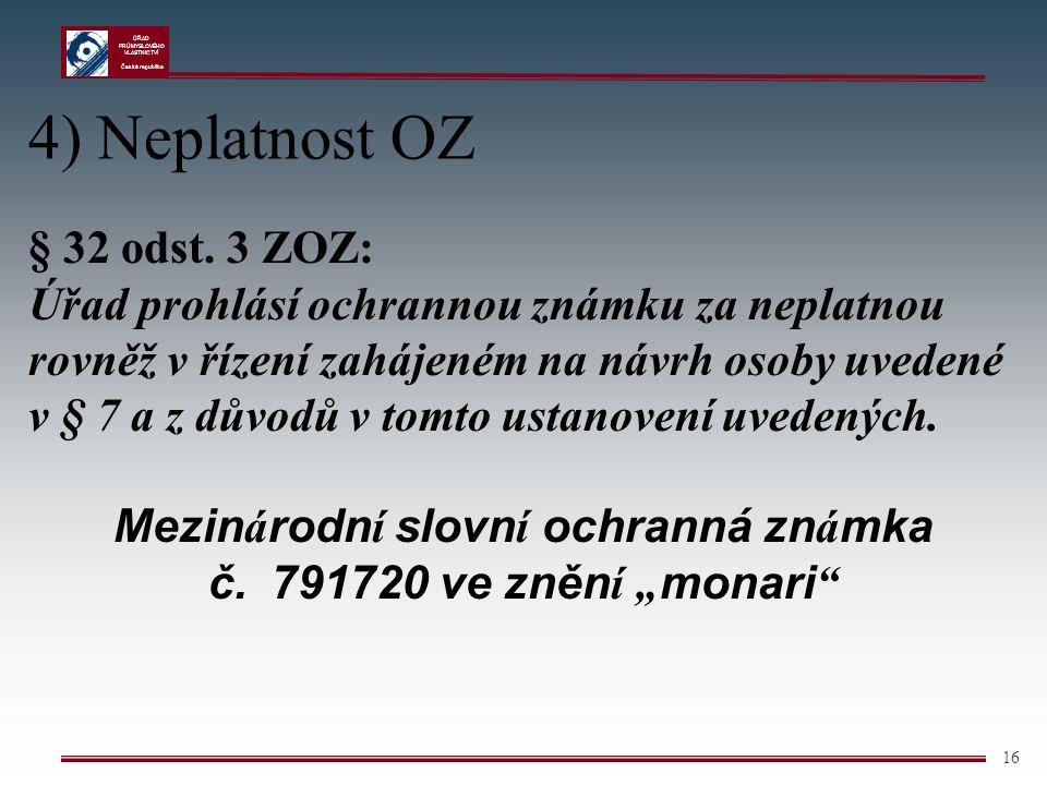 ÚŘAD PRŮMYSLOVÉHO VLASTNICTVÍ Česká republika 16 4) Neplatnost OZ § 32 odst. 3 ZOZ: Úřad prohlásí ochrannou známku za neplatnou rovněž v řízení zaháje