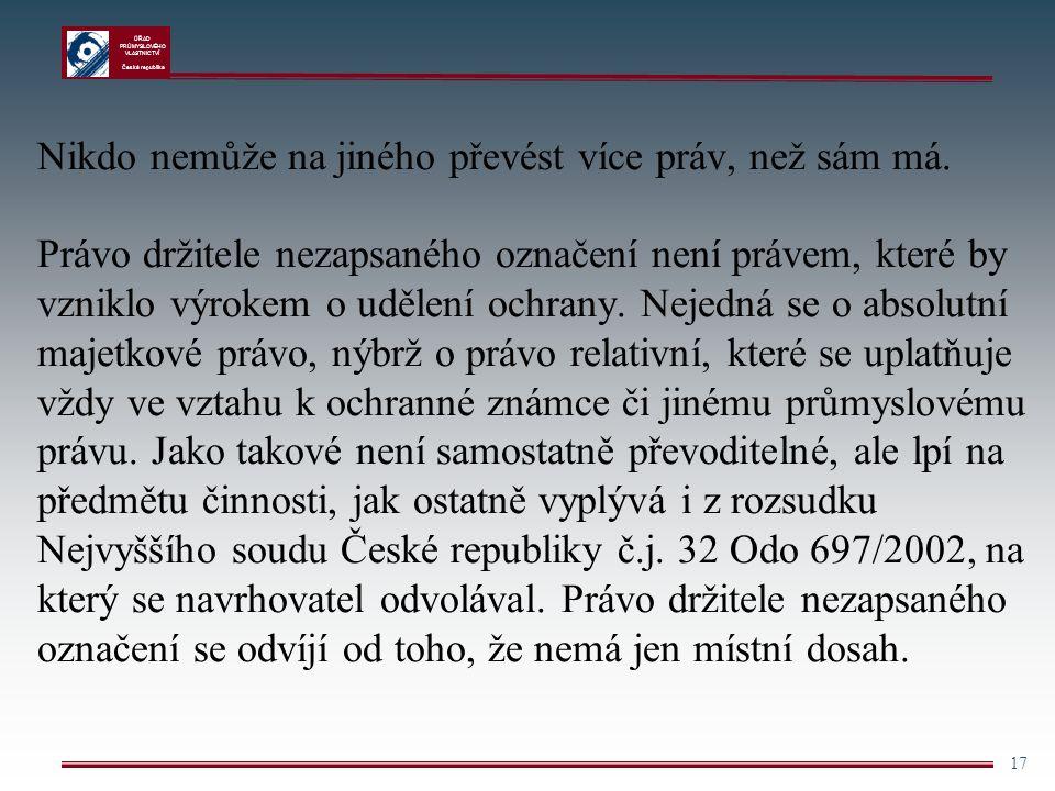 ÚŘAD PRŮMYSLOVÉHO VLASTNICTVÍ Česká republika 17 Nikdo nemůže na jiného převést více práv, než sám má. Právo držitele nezapsaného označení není právem