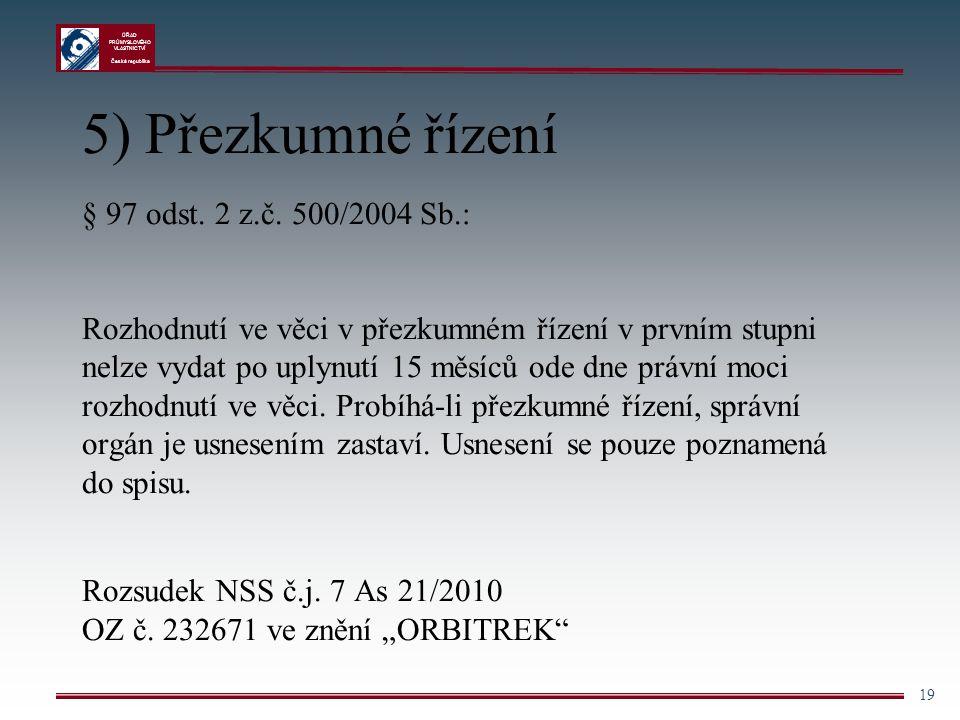ÚŘAD PRŮMYSLOVÉHO VLASTNICTVÍ Česká republika 19 5) Přezkumné řízení § 97 odst. 2 z.č. 500/2004 Sb.: Rozhodnutí ve věci v přezkumném řízení v prvním s