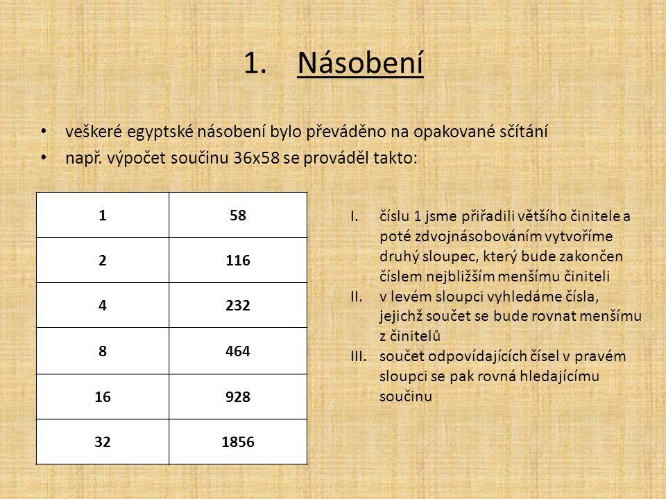 1.Násobení veškeré egyptské násobení bylo převáděno na opakované sčítání např. výpočet součinu 36x58 se prováděl takto: 158 2116 4232 8464 16928 32185