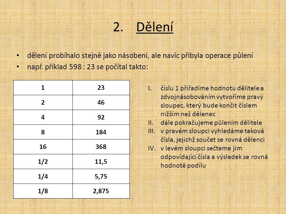 2.Dělení dělení probíhalo stejně jako násobení, ale navíc přibyla operace půlení např. příklad 598 : 23 se počítal takto: 123 246 492 8184 16368 1/211