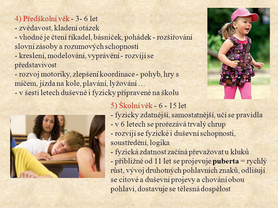 4) Předškolní věk - 3- 6 let - zvědavost, kladení otázek - vhodné je čtení říkadel, básniček, pohádek - rozšiřování slovní zásoby a rozumových schopností - kreslení, modelování, vyprávění - rozvíjí se představivost - rozvoj motoriky, zlepšení koordinace - pohyb, hry s míčem, jízda na kole, plavání, lyžování … - v šesti letech duševně i fyzicky připravené na školu 5) Školní věk - 6 - 15 let - fyzicky zdatnější, samostatnější, učí se pravidla - v 6 letech se prořezává trvalý chrup - rozvíjí se fyzické i duševní schopnosti, soustředění, logika - fyzická zdatnost začíná převažovat u kluků - přibližně od 11 let se projevuje puberta = rychlý růst, vývoj druhotných pohlavních znaků, odlišují se citové a duševní projevy a chování obou pohlaví, dostavuje se tělesná dospělost