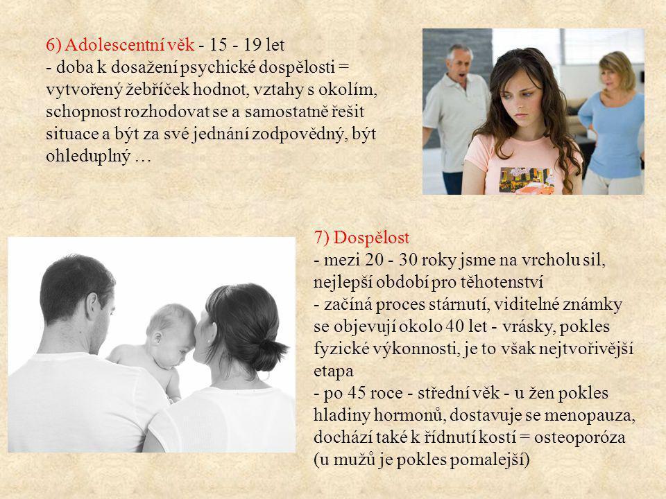 6) Adolescentní věk - 15 - 19 let - doba k dosažení psychické dospělosti = vytvořený žebříček hodnot, vztahy s okolím, schopnost rozhodovat se a samostatně řešit situace a být za své jednání zodpovědný, být ohleduplný … 7) Dospělost - mezi 20 - 30 roky jsme na vrcholu sil, nejlepší období pro těhotenství - začíná proces stárnutí, viditelné známky se objevují okolo 40 let - vrásky, pokles fyzické výkonnosti, je to však nejtvořivější etapa - po 45 roce - střední věk - u žen pokles hladiny hormonů, dostavuje se menopauza, dochází také k řídnutí kostí = osteoporóza (u mužů je pokles pomalejší)