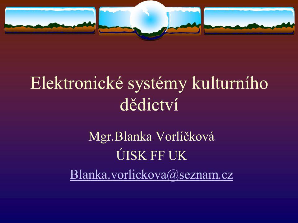 Elektronické systémy kulturního dědictví Mgr.Blanka Vorlíčková ÚISK FF UK Blanka.vorlickova@seznam.cz