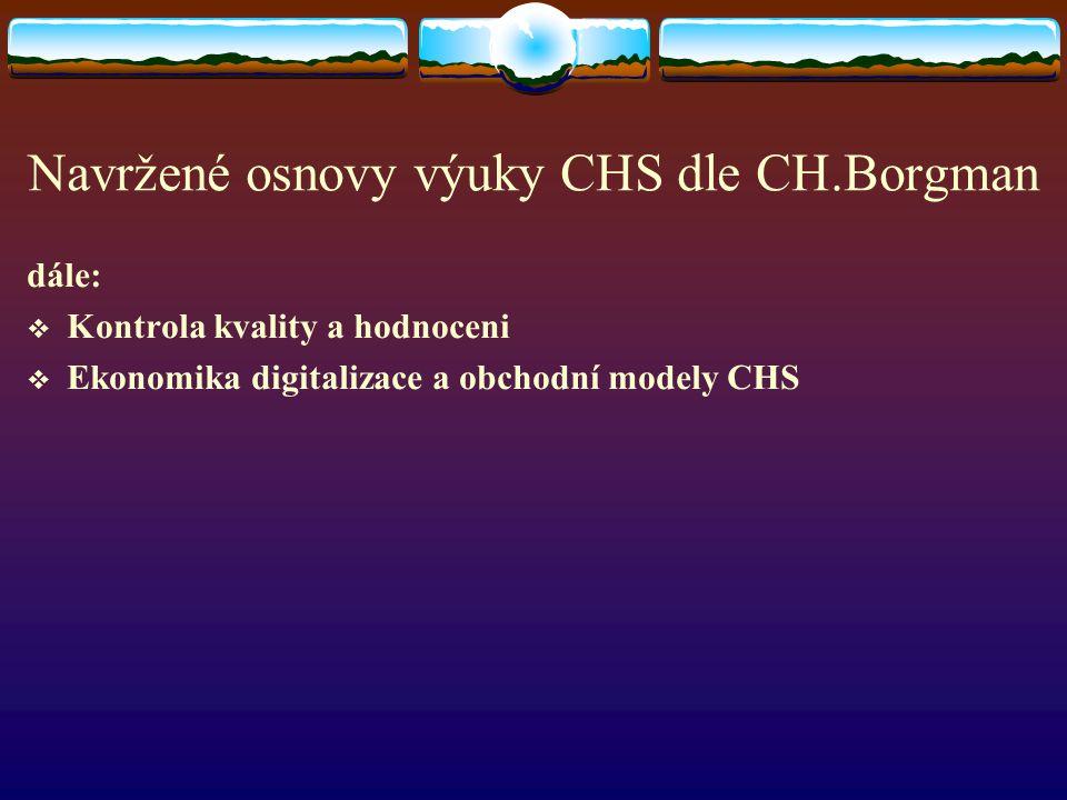Navržené osnovy výuky CHS dle CH.Borgman dále:  Kontrola kvality a hodnoceni  Ekonomika digitalizace a obchodní modely CHS