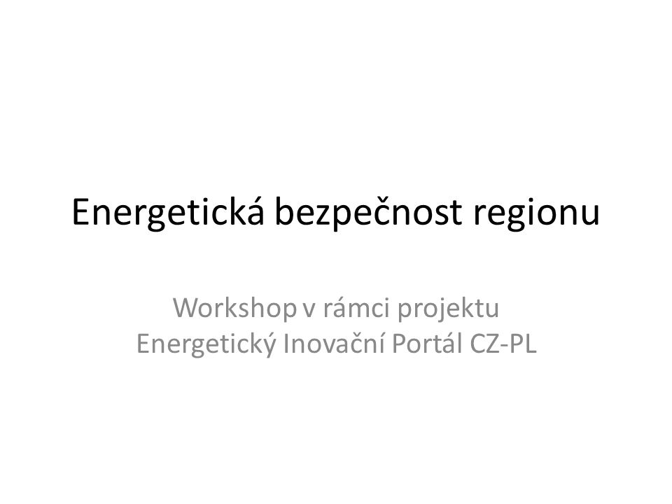 Energetická bezpečnost regionu Workshop v rámci projektu Energetický Inovační Portál CZ-PL