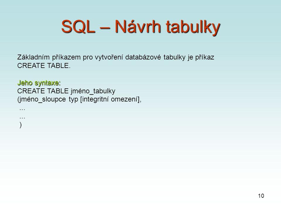 10 SQL – Návrh tabulky Základním příkazem pro vytvoření databázové tabulky je příkaz CREATE TABLE.