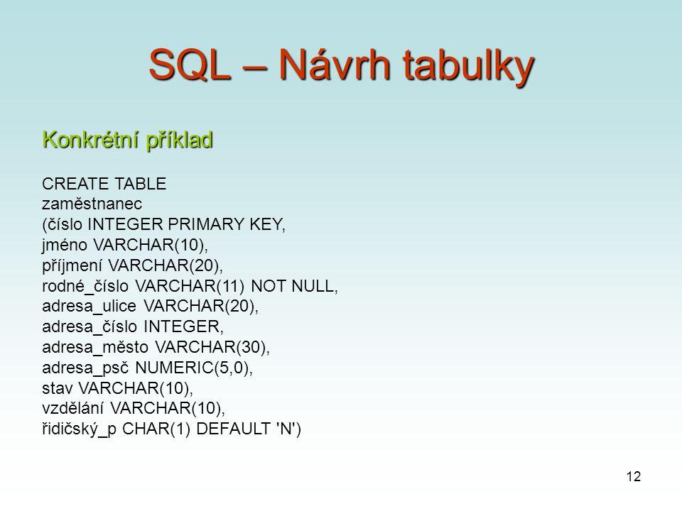 12 SQL – Návrh tabulky Konkrétní příklad CREATE TABLE zaměstnanec (číslo INTEGER PRIMARY KEY, jméno VARCHAR(10), příjmení VARCHAR(20), rodné_číslo VARCHAR(11) NOT NULL, adresa_ulice VARCHAR(20), adresa_číslo INTEGER, adresa_město VARCHAR(30), adresa_psč NUMERIC(5,0), stav VARCHAR(10), vzdělání VARCHAR(10), řidičský_p CHAR(1) DEFAULT N )