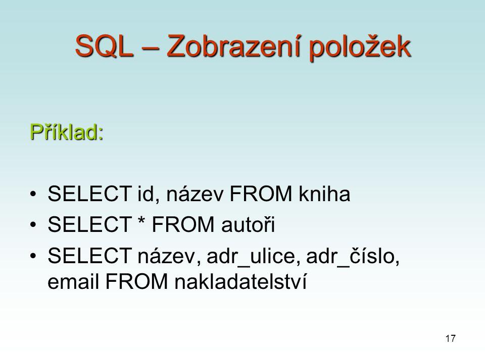 17 SQL – Zobrazení položek Příklad: SELECT id, název FROM kniha SELECT * FROM autoři SELECT název, adr_ulice, adr_číslo, email FROM nakladatelství