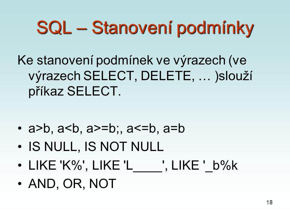 18 SQL – Stanovení podmínky Ke stanovení podmínek ve výrazech (ve výrazech SELECT, DELETE, … )slouží příkaz SELECT.
