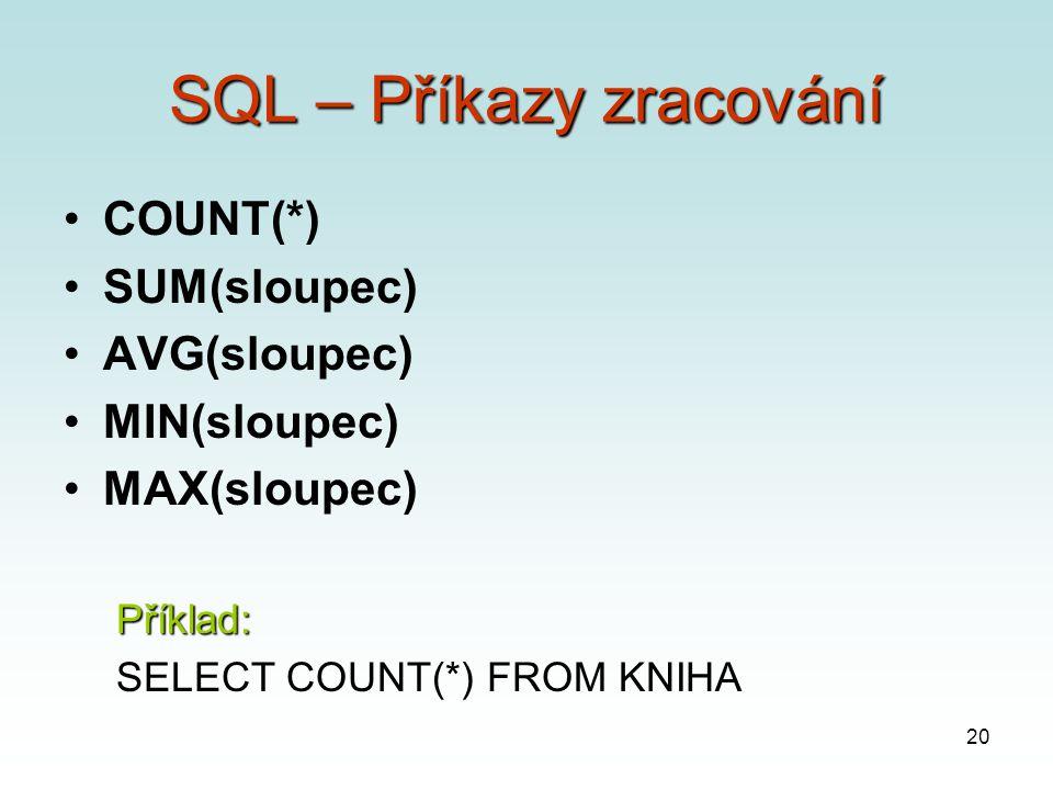 20 SQL – Příkazy zracování COUNT(*) SUM(sloupec) AVG(sloupec) MIN(sloupec) MAX(sloupec)Příklad: SELECT COUNT(*) FROM KNIHA