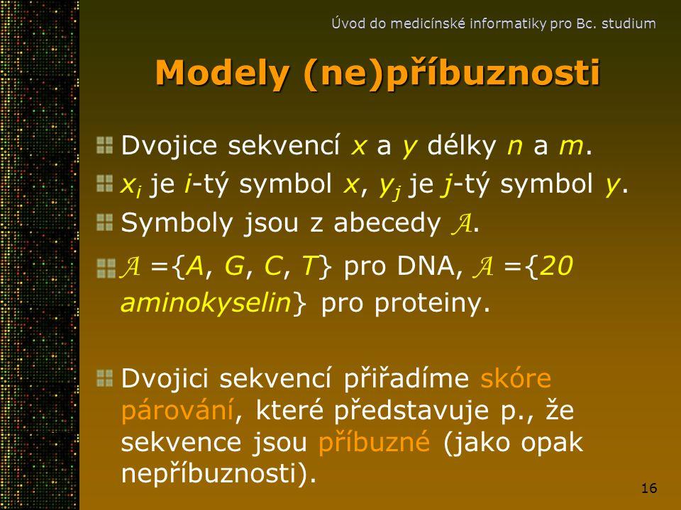 Úvod do medicínské informatiky pro Bc. studium 16 Modely (ne)příbuznosti Dvojice sekvencí x a y délky n a m. x i je i-tý symbol x, y j je j-tý symbol