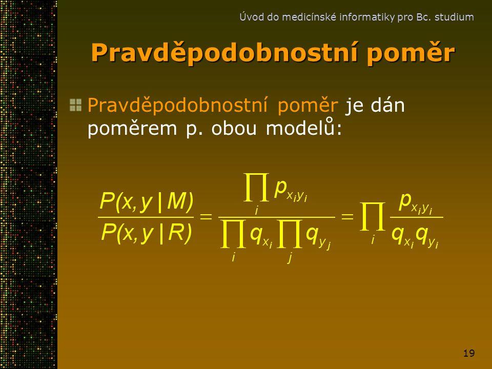 Úvod do medicínské informatiky pro Bc. studium 19 Pravděpodobnostní poměr Pravděpodobnostní poměr je dán poměrem p. obou modelů: