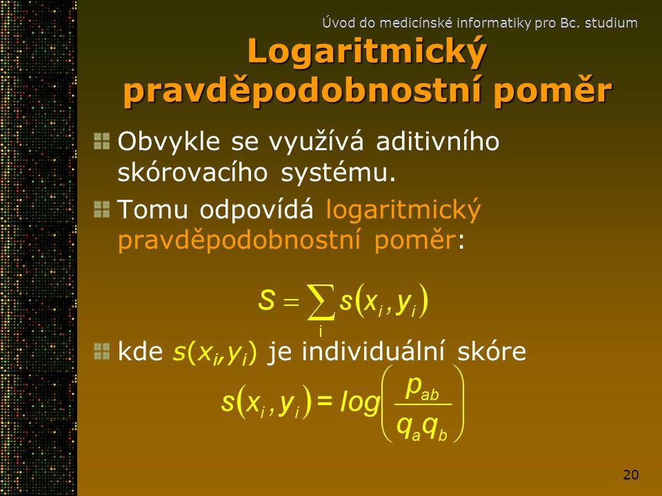 Úvod do medicínské informatiky pro Bc. studium 20 Logaritmický pravděpodobnostní poměr Obvykle se využívá aditivního skórovacího systému. Tomu odpovíd