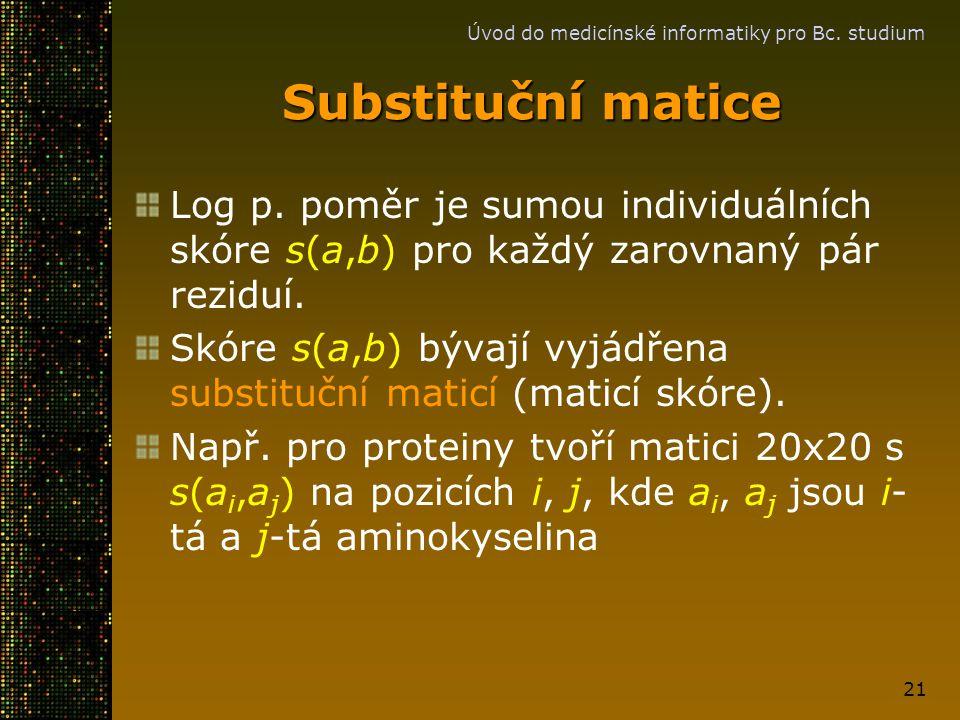 Úvod do medicínské informatiky pro Bc. studium 21 Substituční matice Log p. poměr je sumou individuálních skóre s(a,b) pro každý zarovnaný pár reziduí