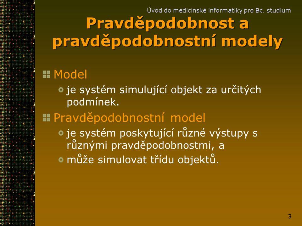 Úvod do medicínské informatiky pro Bc. studium 3 Pravděpodobnost a pravděpodobnostní modely Model je systém simulující objekt za určitých podmínek. Pr