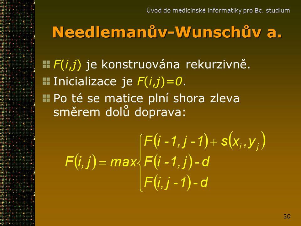 Úvod do medicínské informatiky pro Bc. studium 30 Needlemanův-Wunschův a. F(i,j) je konstruována rekurzivně. Inicializace je F(i,j)=0. Po té se matice