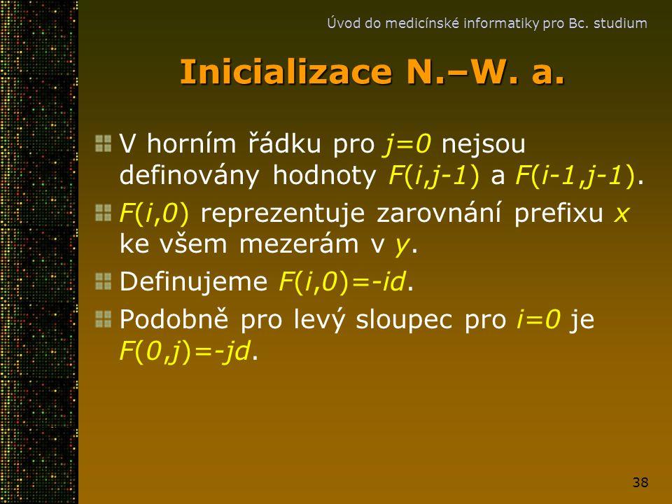 Úvod do medicínské informatiky pro Bc. studium 38 Inicializace N.–W. a. V horním řádku pro j=0 nejsou definovány hodnoty F(i,j-1) a F(i-1,j-1). F(i,0)