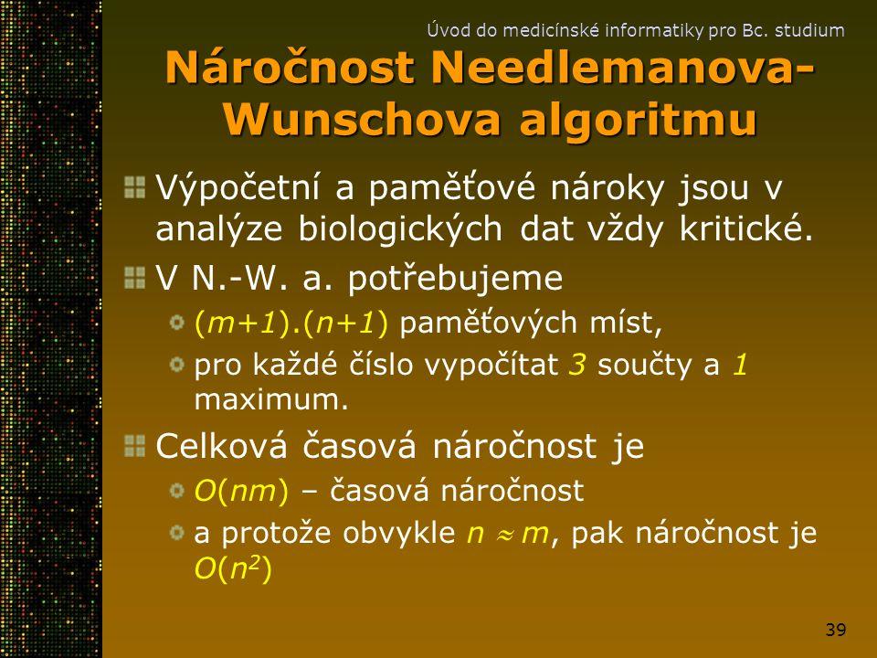 Úvod do medicínské informatiky pro Bc. studium 39 Náročnost Needlemanova- Wunschova algoritmu Výpočetní a paměťové nároky jsou v analýze biologických