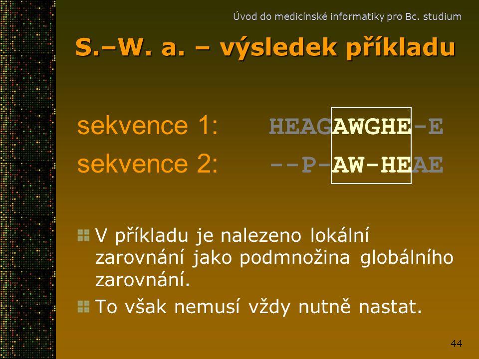 Úvod do medicínské informatiky pro Bc. studium 44 S.–W. a. – výsledek příkladu sekvence 1: HEAGAWGHE-E sekvence 2: --P-AW-HEAE V příkladu je nalezeno