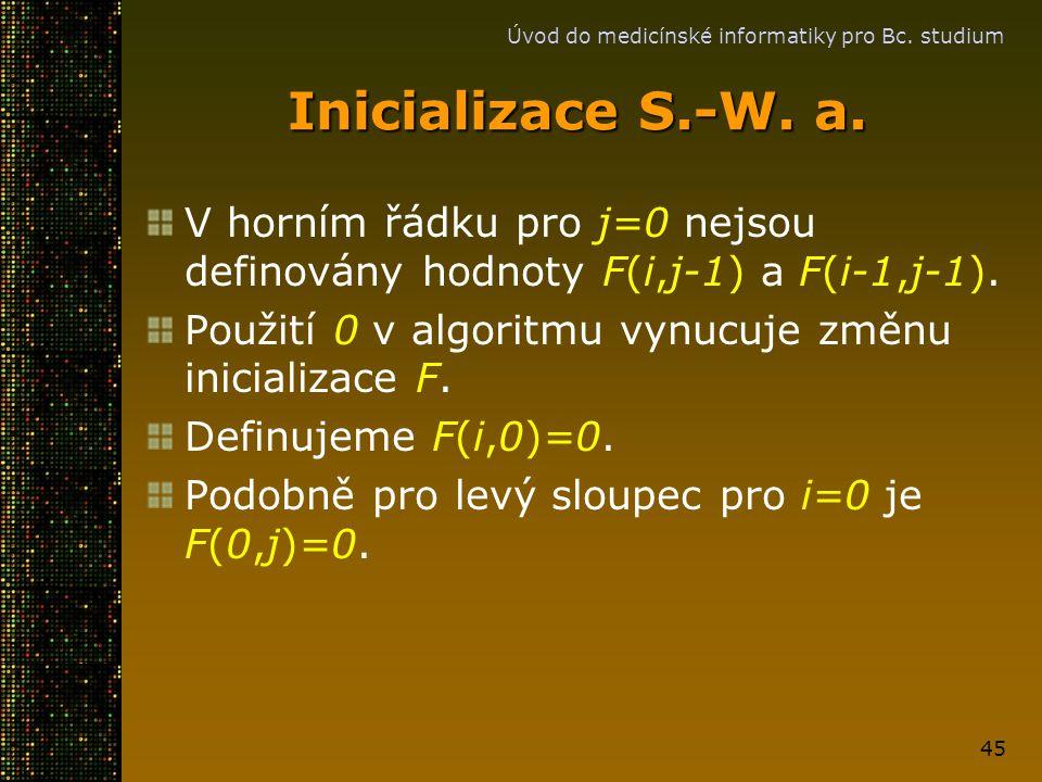 Úvod do medicínské informatiky pro Bc. studium 45 Inicializace S.-W. a. V horním řádku pro j=0 nejsou definovány hodnoty F(i,j-1) a F(i-1,j-1). Použit