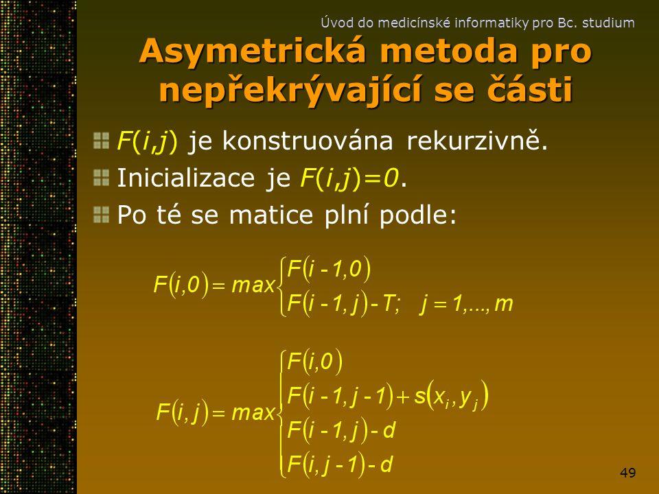 Úvod do medicínské informatiky pro Bc. studium 49 Asymetrická metoda pro nepřekrývající se části F(i,j) je konstruována rekurzivně. Inicializace je F(