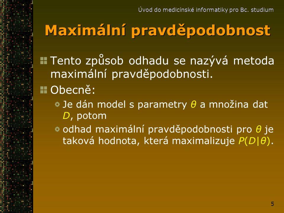 Úvod do medicínské informatiky pro Bc. studium 5 Maximální pravděpodobnost Tento způsob odhadu se nazývá metoda maximální pravděpodobnosti. Obecně: Je