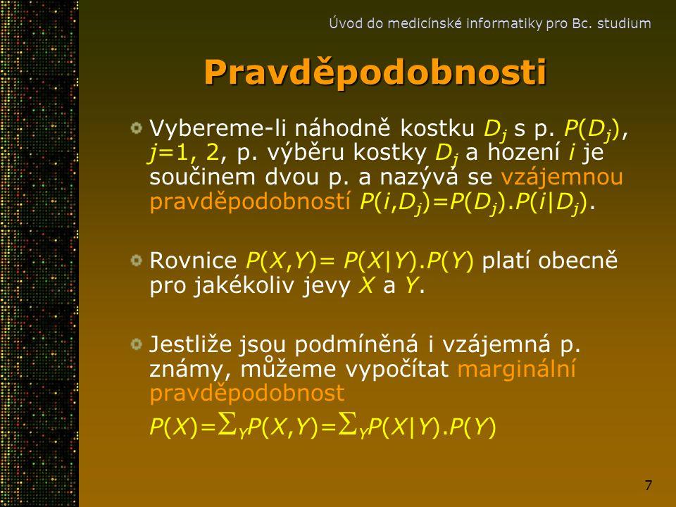 Úvod do medicínské informatiky pro Bc. studium 7 Pravděpodobnosti Vybereme-li náhodně kostku D j s p. P(D j ), j=1, 2, p. výběru kostky D j a hození i