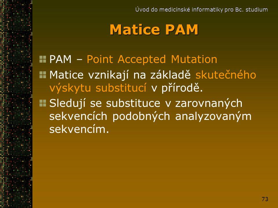 Úvod do medicínské informatiky pro Bc. studium 73 Matice PAM PAM – Point Accepted Mutation Matice vznikají na základě skutečného výskytu substitucí v