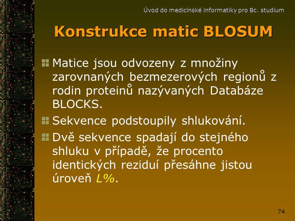 Úvod do medicínské informatiky pro Bc. studium 74 Konstrukce matic BLOSUM Matice jsou odvozeny z množiny zarovnaných bezmezerových regionů z rodin pro