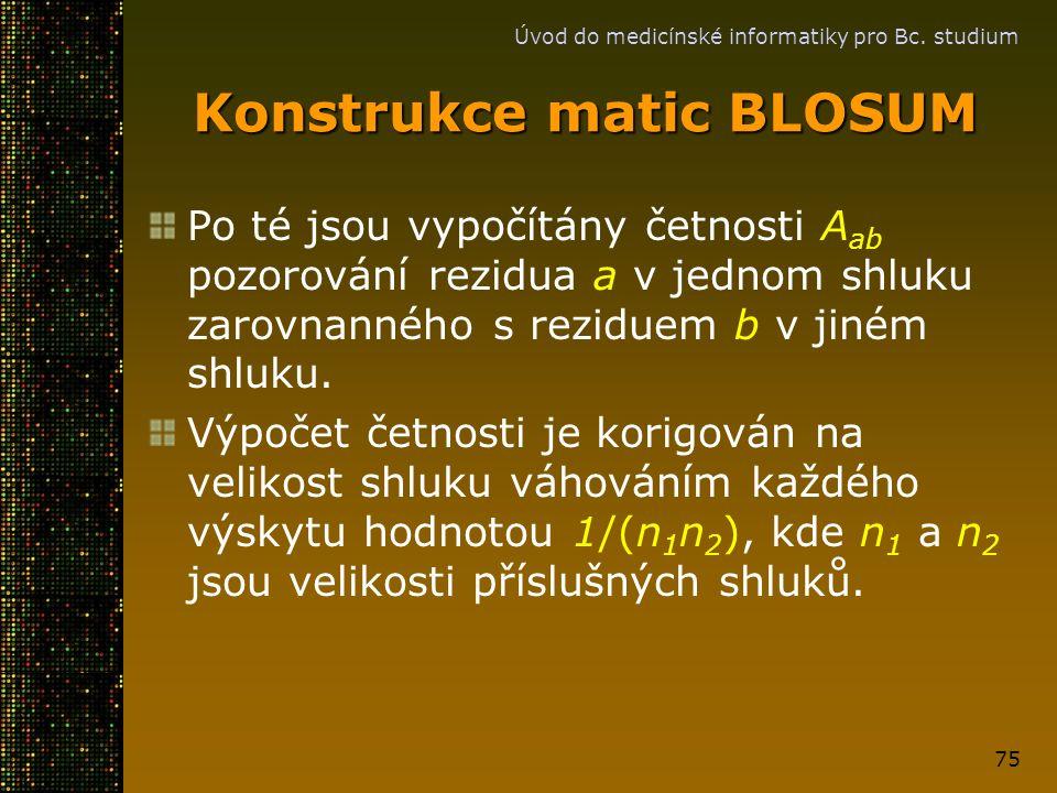 Úvod do medicínské informatiky pro Bc. studium 75 Konstrukce matic BLOSUM Po té jsou vypočítány četnosti A ab pozorování rezidua a v jednom shluku zar