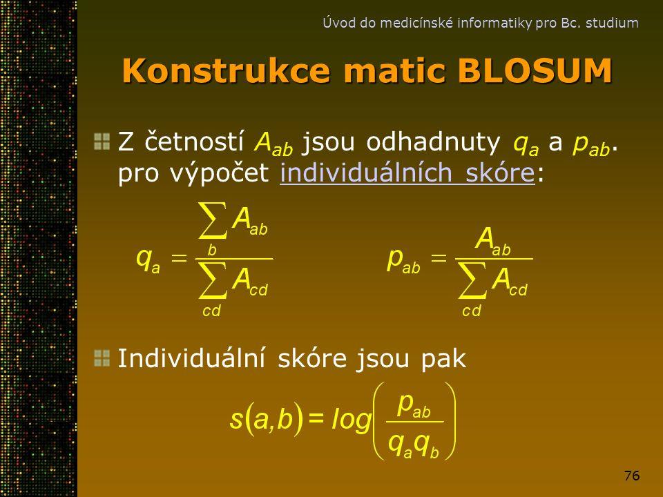 Úvod do medicínské informatiky pro Bc. studium 76 Konstrukce matic BLOSUM Z četností A ab jsou odhadnuty q a a p ab. pro výpočet individuálních skóre: