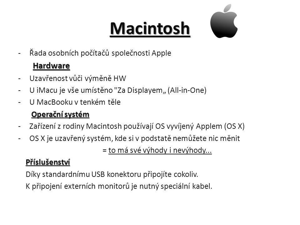 """Macintosh -Řada osobních počítačů společnosti Apple Hardware Hardware -Uzavřenost vůči výměně HW -U iMacu je vše umístěno Za Displayem"""" (All-in-One) -U MacBooku v tenkém těle Operační systém Operační systém -Zařízení z rodiny Macintosh používají OS vyvíjený Applem (OS X) -OS X je uzavřený systém, kde si v podstatě nemůžete nic měnit = to má své výhody i nevýhody..."""