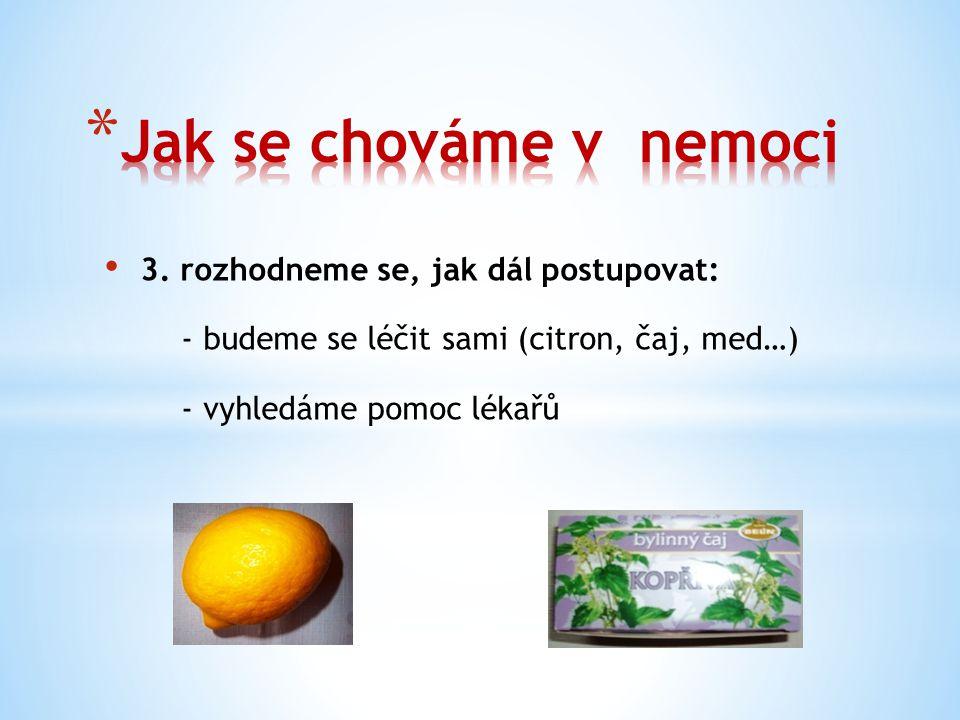 3. rozhodneme se, jak dál postupovat: - budeme se léčit sami (citron, čaj, med…) - vyhledáme pomoc lékařů